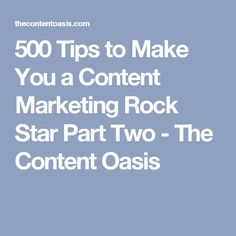 500 Tips to Make You a Content Marketing Rock Star Part Two - The Content Oasis
