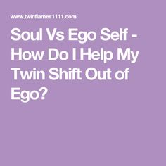 Soul Vs Ego Self - How Do I Help My Twin Shift Out of Ego?