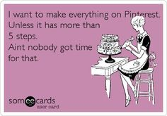 funny quote - I want to make everything on Pinterest. Unless it has more than 5 steps. Ain't nobody got time for that.   *Yeah really. :P