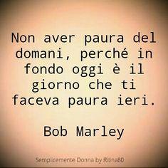Non aver paura del domani, perché in fondo oggi è il giorno che ti faceva paura ieri. Bob Marley Famous Quotes, Love Quotes, Bob Marley, Motivational Quotes, Inspirational Quotes, Word Pictures, Life Inspiration, Deep Thoughts, Favorite Quotes