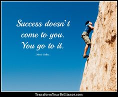 Success doesn't come to you. You go to it. ...Marva Collins...