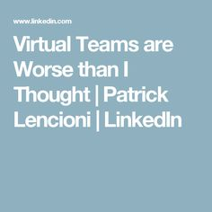 Virtual Teams are Worse than I Thought | Patrick Lencioni | LinkedIn