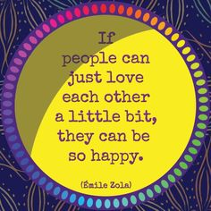If #people can just #love each #other a little bit, they can #be so #happy. #EmileZola