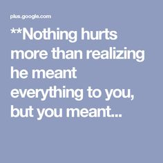 **Nothing hurts more than realizing he meant everything to you, but you meant...