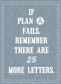 So don't stop at plan B...keep going because one plan will fall into place if one is persistent.