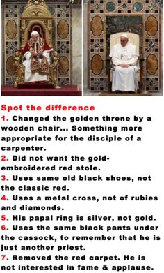Pope Francis.Spot the difference 1. Changed the golden throne by a wooden chair... Something more appropriate for the disciple of a carpenter. Did not want the gold. embroidered red stole. Uses same old black shoes, not the classic red. Uses a metal cross, not of rubies and diamonds. His papal ring is silver, not gold. Uses the same black pants under the cassock, to remember that he is just another priest. Removed the red carpet. He is not interested in fame & applause.