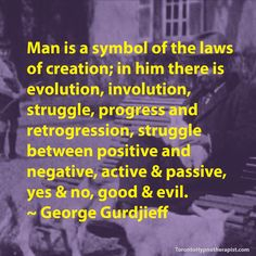 Man is a symbol of the laws of creation; in him there is evolution, involution, struggle, progress and retrogression, struggle between positive and negative, active & passive, yes & no, goo…