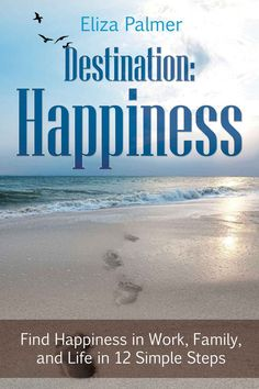 Destination: Happiness: Find Happiness in Work, Family, and Life in 12 Simple Steps