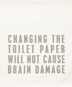 Changing the toilet paper will not cause brain damage :D