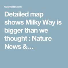 Detailed map shows Milky Way is bigger than we thought : Nature News &…