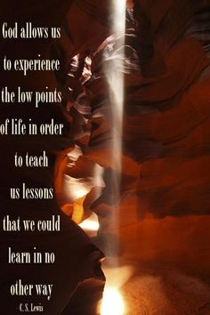 """God allows us to experience the low points of life in order to teach us lessons that we could learn in no other way.""  C. S. Lewis."