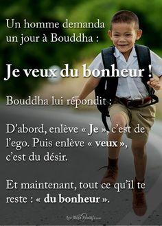 Un homme demanda un jour à Bouddha : Je veux du bonheur ! Bouddha lui répondit : D'abord, enlève « Je », c'est de l'ego. Puis enlève « veux », c'est du désir. Et maintenant, tout ce qu'il te reste : « du bonheur ».. #citation #citationdujour #proverbe #quote #frenchquote #pensées #phrases