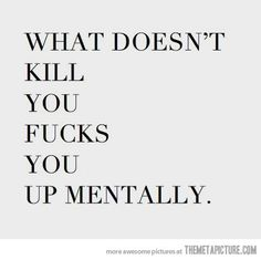 what doesn't kill you fucks you up mentally