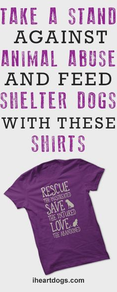 Help feed hungry shelter dogs and make a statement against animal abuse with these cool shirts!