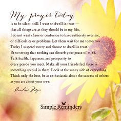 My prayer today is to be silent My prayer today is to be silent, still. I want to dwell in trust that all things are as they should be in my life. I do not want chaos or confusion to have authority over me, or difficulties or problems. Let them wait for me tomorrow. Today I suspend worry and choose to dwell in trust. Be so strong that nothing can disturb your peace of mind....