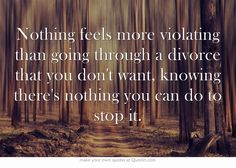 Nothing feels more violating than going through a divorce that you don't want, knowing there's nothing you can do to stop it.