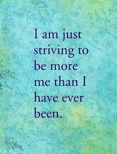 I'm just striving to be more of me than I've ever been.