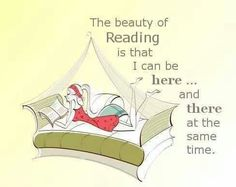 The beauty of reading is that I can be here... and there at the same time.