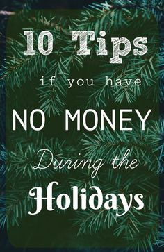 10 Tips if you have NO MONEY during the Holidays. Being broke is tough during the Christmas season. Walking through a festive store with holiday decorations can be heart breaking. These tips will help boost your holiday cheer and give you great ideas to put in place for your family.