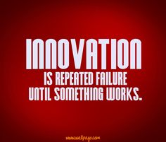 Innovation Quote - Innovation is repeated failure until something works.