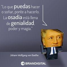 """""""Lo que puedas hacer o soñar, ponte a hacerlo.  La osadía está llena de genialidad, poder y magia"""". Johann Wolfgang von Goethe"""