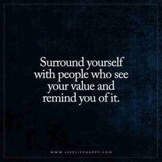 Surround yourself with people who see your value and remind you of it.