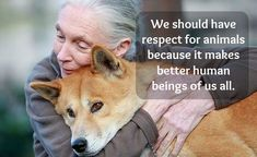 """We should have respect for animals because it makes human beings of us all."" Jane Goodall"