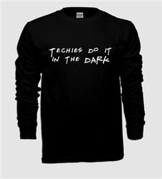 TECHIES ARE THE ABSOLUTE BEST. Just saying. #TechieProbz ... I really want this shirt... All us techies should get one! ^_^