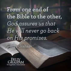 """From one end of the Bible to the other, God assures us that He will never go back on His promises."" -Billy Graham"