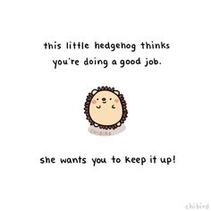 """chibird: """"She wants to give you a little hedgehog pat on the back! It's not always easy, but you are doing good. ^^ Inspired by this little hedgehog mitten I picked up yesterday~ """" Me Quotes, Motivational Quotes, Inspirational Quotes, Funny Cheer Up Quotes, Qoutes, Memes Lindos, Message Positif, Chibird, Cute Messages"""
