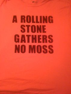 A Rolling Stone Gathers No Moss T-shirt    One of my favorite graphic tees!