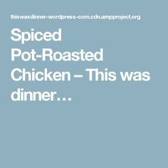 Spiced Pot-Roasted Chicken – This was dinner…