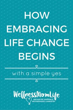 How Embracing Life Change Begins with a Simple Yes | Have you ever wanted to make changes in your life, but all of your efforts fail?  via @wellnessmomlife