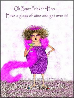 Oh Boo-Fricken-Hoo. Have a glass of wine and get over it! In Vino Veritas, Wine Time, Red Hats, Just For Laughs, Get Over It, Birthday Wishes, Happy Birthday, Birthday Greetings, Birthday Cards