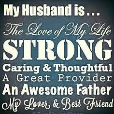 My Husband is... The love of my life, strong, caring & thoughtful, a great provider, an awesome father, my lover and best friend. <3