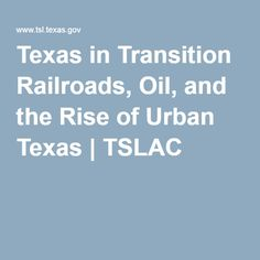 Texas in Transition Railroads, Oil, and the Rise of Urban Texas   TSLAC