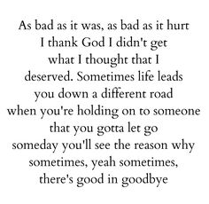 As bad as it was as bad as it hurt I thank God I didn't get what I thought that I deserved. Sometimes life leads you down a different road when you're holding onto someone that you gotta let go, someday you'll see the reason why, sometimes, yeah sometimes, there's good in goodbye.