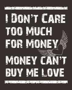 It appears that it is money that doesn't care too much for me.  Okay it can't buy love but oh the things it can buy.  Beatles