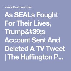 As SEALs Fought For Their Lives, Trump's Account Sent And Deleted A TV Tweet   The Huffington Post