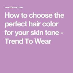 How to choose the perfect hair color for your skin tone - Trend To Wear