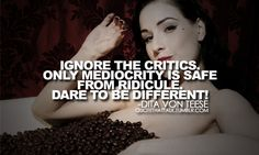 Ignore the critics. Only mediocrity is safe from ridicule. Dare to be different!  -Dita Von Teese