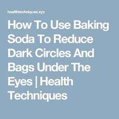 How To Use Baking Soda To Reduce Dark Circles And Bags Under The Eyes     Health Techniques