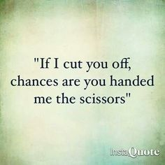 If I cut you off, chances are you handed me the scissors.