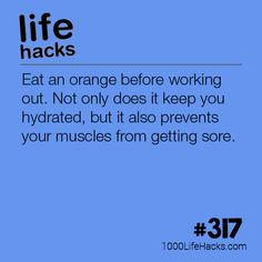Eat an orange before working out. Not only does it keep you hydrated, but it also prevents your muscles from getting sore.