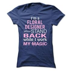 I Am a FLORAL DESIGNER Please stand back while I work my magic T-Shirts, Hoodies, Sweatshirts, Tee Shirts (22.99$ ==> Shopping Now!)