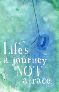 Life's a journey, not a race.