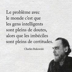 The problem with the world is that the intelligent people are full of doubts, while the stupid ones are full of confidence. - Charles Bukowski****💕this is so true💕 Great Quotes, Quotes To Live By, Me Quotes, Funny Quotes, Inspirational Quotes, Genius Quotes, Quotes Images, Daily Quotes, Famous Quotes