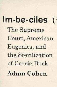 "Imbeciles: The Supreme Court, American Eugenics, and the Sterilization of Carrie Buck by Adam Cohen; ""Fresh Air"" (NPR), 3/7/16"