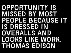 """Opportunity is missed by most people because it is dressed in overalls and looks like work."" - Thomas Edison"