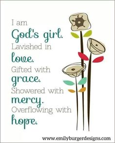 I am God's girl.  Lavished in love.  Gifted with grace.  Showered with mercy.  Overflowing with hope.